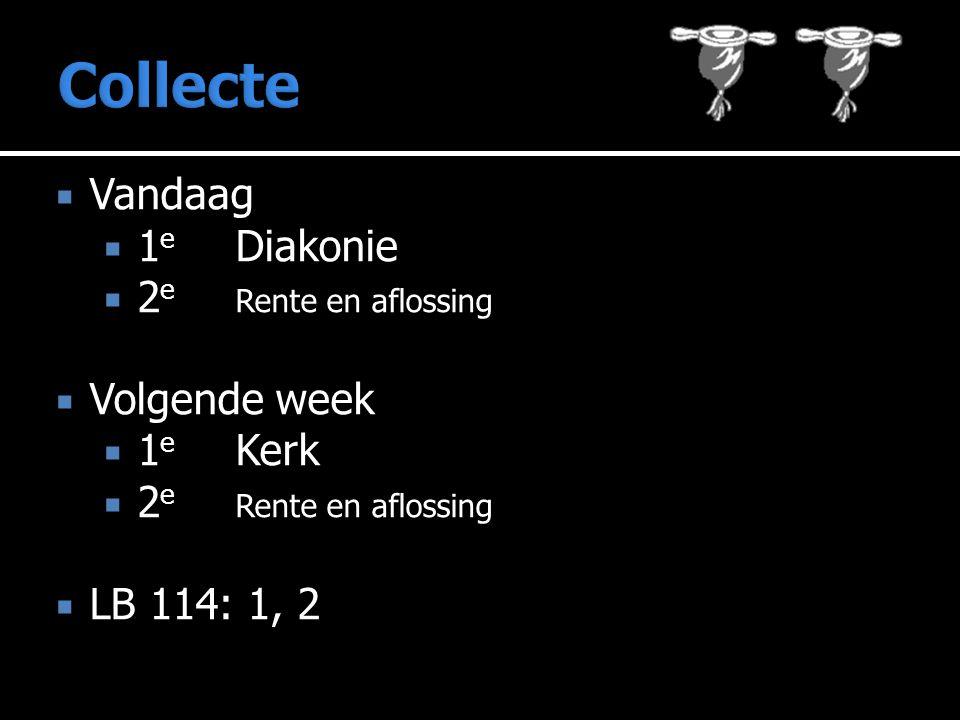  Vandaag  1 e Diakonie  2 e Rente en aflossing  Volgende week  1 e Kerk  2 e Rente en aflossing  LB 114: 1, 2