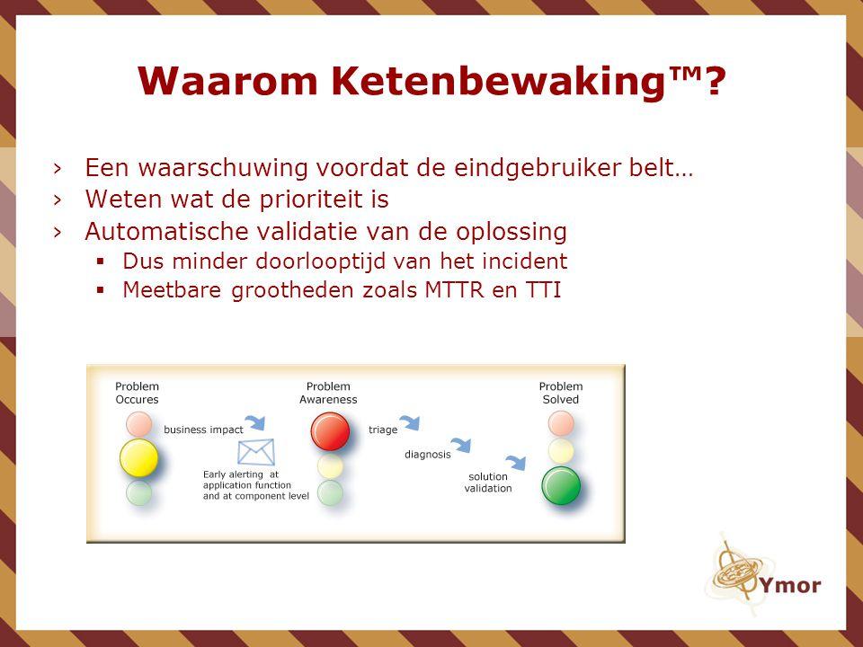 ›Een waarschuwing voordat de eindgebruiker belt… ›Weten wat de prioriteit is ›Automatische validatie van de oplossing  Dus minder doorlooptijd van het incident  Meetbare grootheden zoals MTTR en TTI Waarom Ketenbewaking™?
