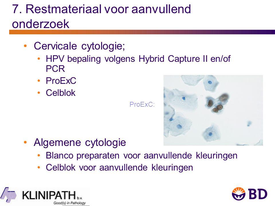 7. Restmateriaal voor aanvullend onderzoek Cervicale cytologie; HPV bepaling volgens Hybrid Capture II en/of PCR ProExC Celblok Algemene cytologie Bla