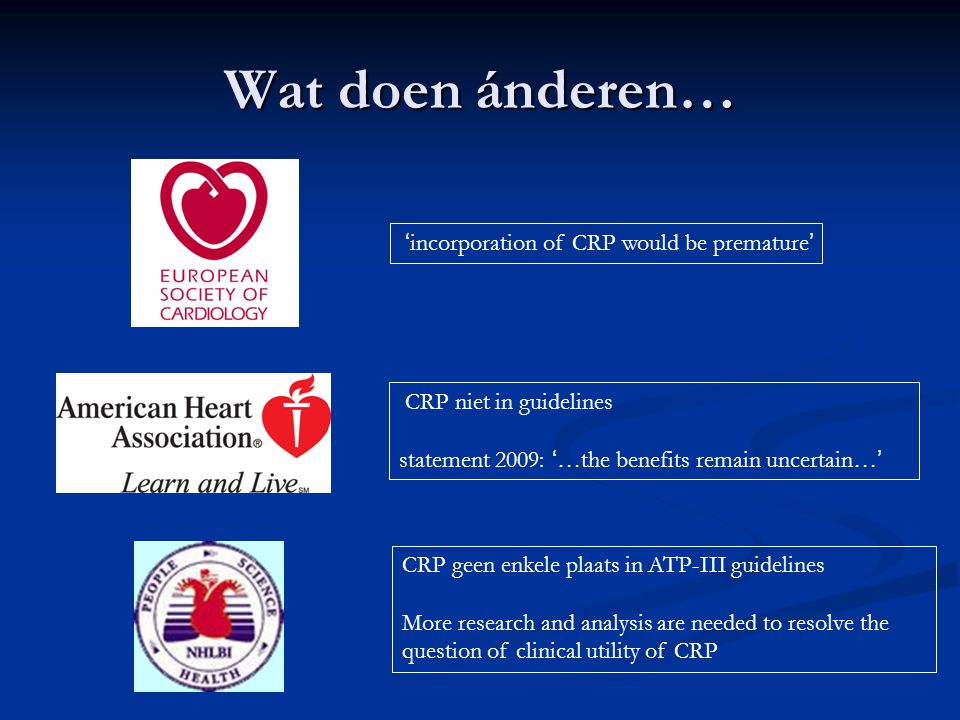 Wat doen ánderen… CRP niet in guidelines statement 2009: ' …the benefits remain uncertain… ' CRP geen enkele plaats in ATP-III guidelines More research and analysis are needed to resolve the question of clinical utility of CRP ' incorporation of CRP would be premature '