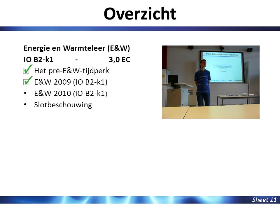 Overzicht Sheet 11 Energie en Warmteleer (E&W) IO B2-k1 - 3,0 EC Het pré-E&W-tijdperk E&W 2009 (IO B2-k1) E&W 2010 ( IO B2-k1 ) Slotbeschouwing