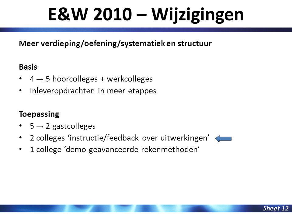 E&W 2010 – Wijzigingen Sheet 12 Meer verdieping/oefening/systematiek en structuur Basis 4 → 5 hoorcolleges + werkcolleges Inleveropdrachten in meer et