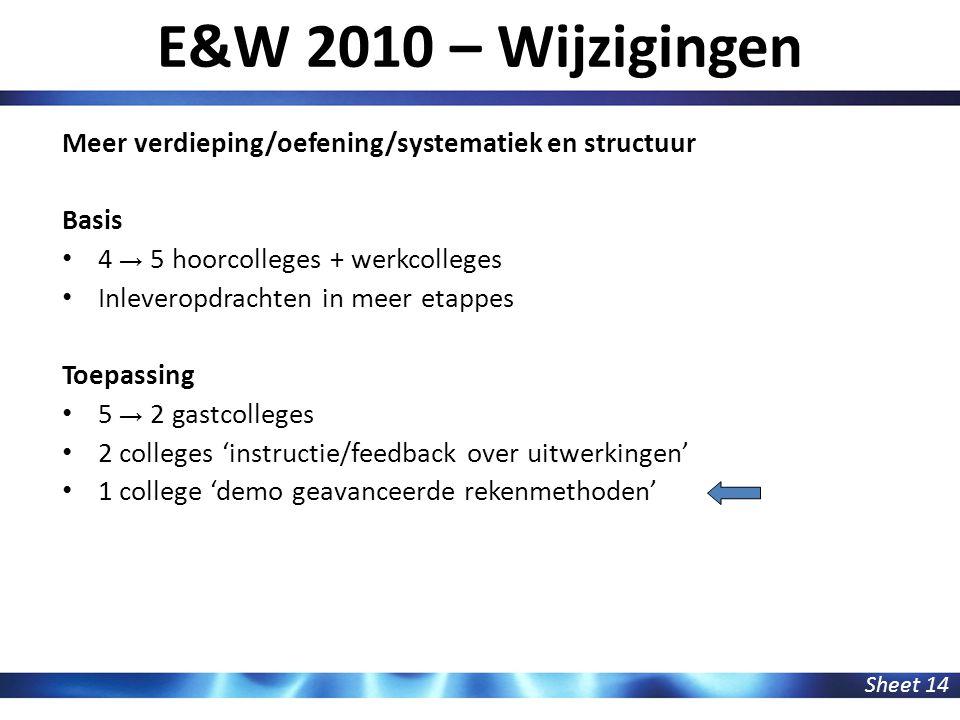 E&W 2010 – Wijzigingen Sheet 14 Meer verdieping/oefening/systematiek en structuur Basis 4 → 5 hoorcolleges + werkcolleges Inleveropdrachten in meer et