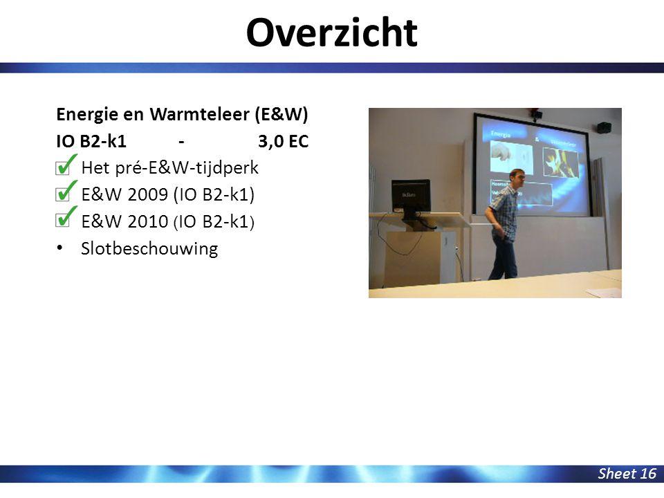 Overzicht Sheet 16 Energie en Warmteleer (E&W) IO B2-k1 - 3,0 EC Het pré-E&W-tijdperk E&W 2009 (IO B2-k1) E&W 2010 ( IO B2-k1 ) Slotbeschouwing