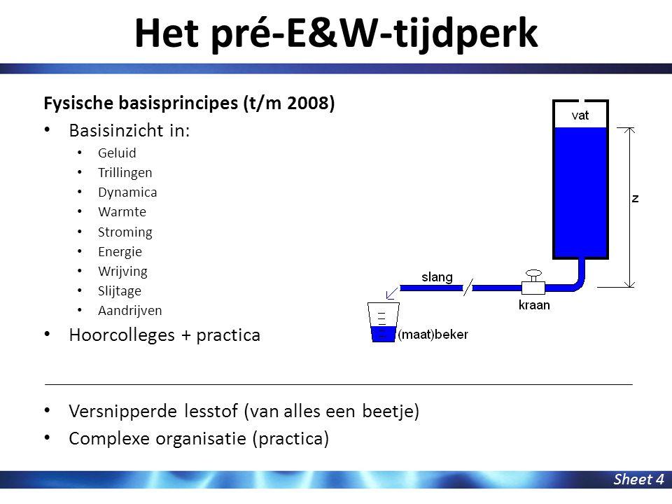 Het pré-E&W-tijdperk Sheet 4 Fysische basisprincipes (t/m 2008) Basisinzicht in: Geluid Trillingen Dynamica Warmte Stroming Energie Wrijving Slijtage Aandrijven Hoorcolleges + practica Versnipperde lesstof (van alles een beetje) Complexe organisatie (practica)