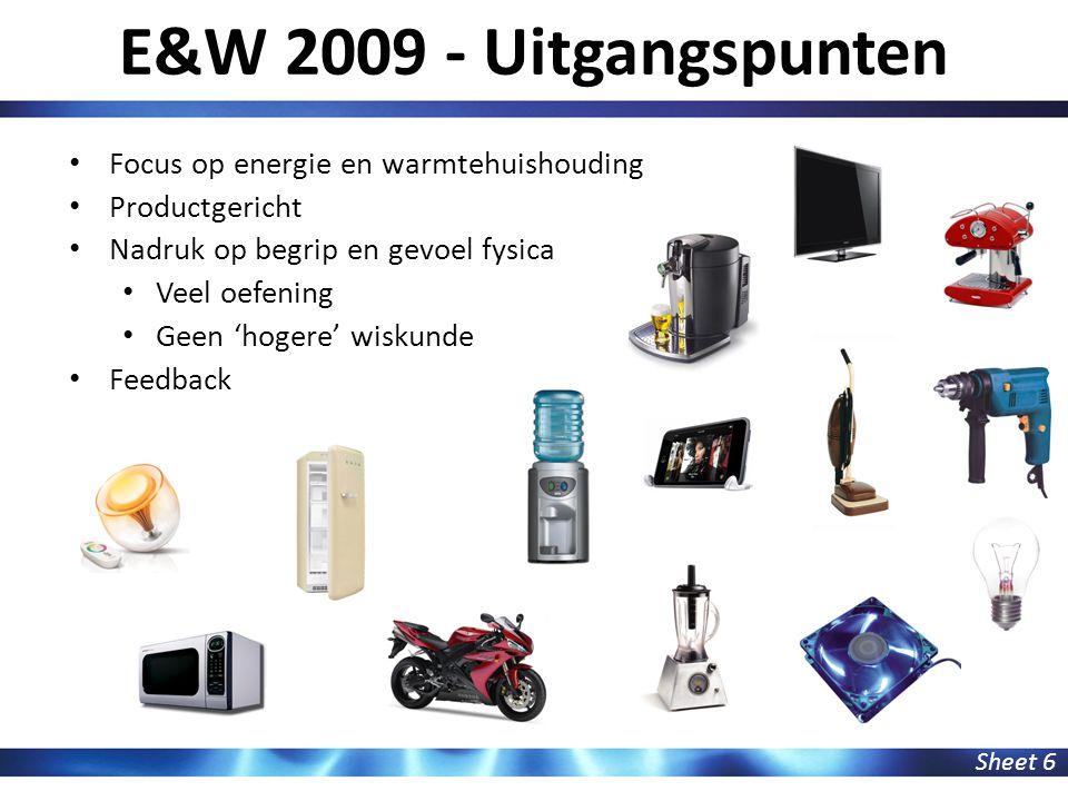 E&W 2009 - Uitgangspunten Sheet 6 Focus op energie en warmtehuishouding Productgericht Nadruk op begrip en gevoel fysica Veel oefening Geen 'hogere' w