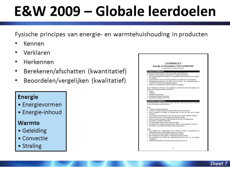 E&W 2009 – Globale leerdoelen Sheet 7 Fysische principes van energie- en warmtehuishouding in producten Kennen Verklaren Herkennen Berekenen/afschatten (kwantitatief) Beoordelen/vergelijken (kwalitatief) Energie Energievormen Energie-inhoud Warmte Geleiding Convectie Straling