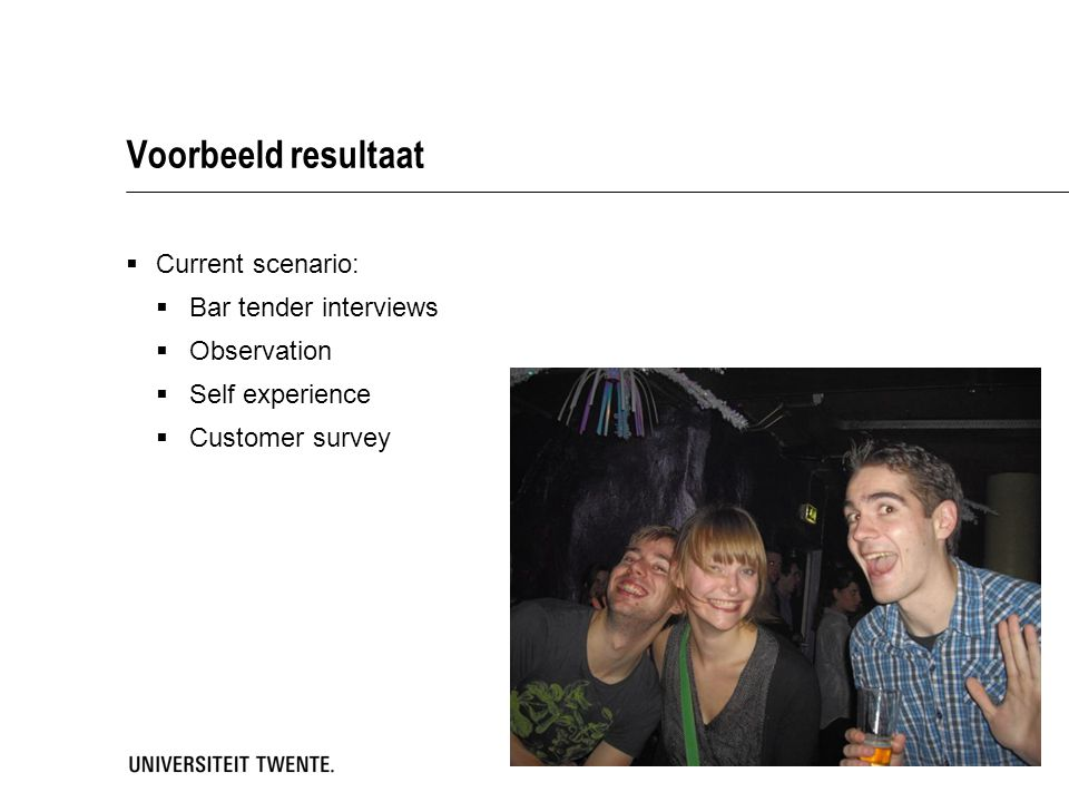 Voorbeeld resultaat  Current scenario:  Bar tender interviews  Observation  Self experience  Customer survey