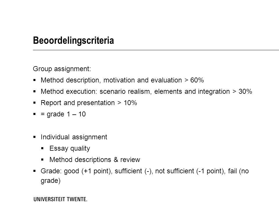Beoordelingscriteria Group assignment:  Method description, motivation and evaluation > 60%  Method execution: scenario realism, elements and integration > 30%  Report and presentation > 10%  = grade 1 – 10  Individual assignment  Essay quality  Method descriptions & review  Grade: good (+1 point), sufficient (-), not sufficient (-1 point), fail (no grade)