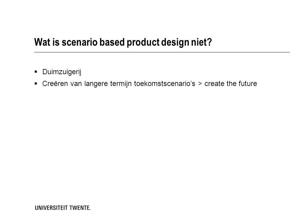 Wat is scenario based product design niet?  Duimzuigerij  Creëren van langere termijn toekomstscenario's > create the future
