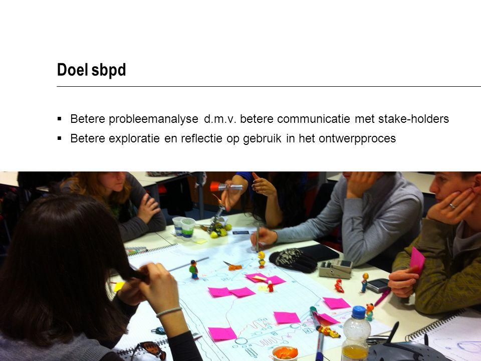 Doel sbpd  Betere probleemanalyse d.m.v. betere communicatie met stake-holders  Betere exploratie en reflectie op gebruik in het ontwerpproces