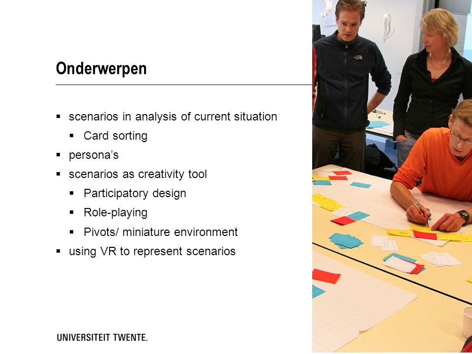 Onderwerpen  scenarios in analysis of current situation  Card sorting  persona's  scenarios as creativity tool  Participatory design  Role-playing  Pivots/ miniature environment  using VR to represent scenarios