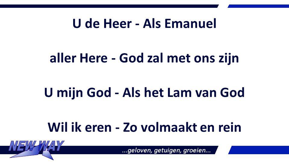 U de Heer - Als Emanuel aller Here - God zal met ons zijn U mijn God - Als het Lam van God Wil ik eren - Zo volmaakt en rein...geloven, getuigen, groe