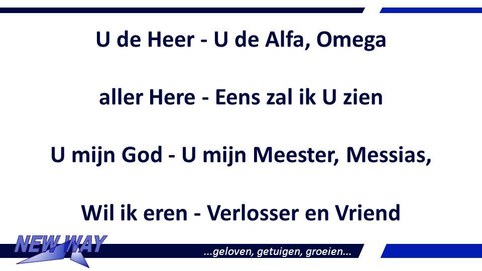 U de Heer - U de Alfa, Omega aller Here - Eens zal ik U zien U mijn God - U mijn Meester, Messias, Wil ik eren - Verlosser en Vriend...geloven, getuig
