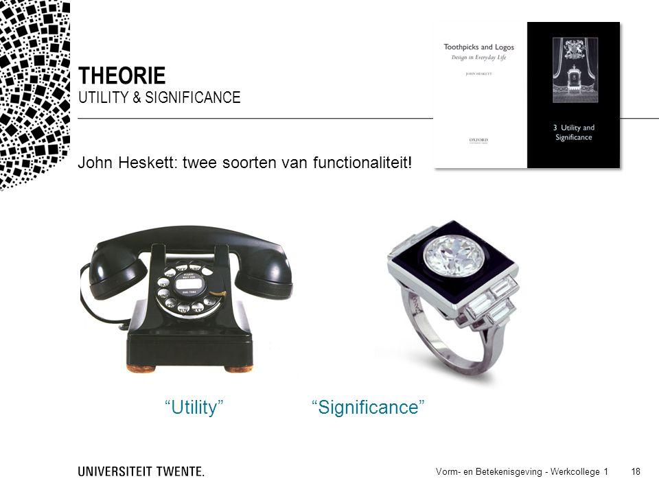 """Vorm- en Betekenisgeving - Werkcollege 1 18 THEORIE UTILITY & SIGNIFICANCE John Heskett: twee soorten van functionaliteit! """"Utility"""" """"Significance"""""""