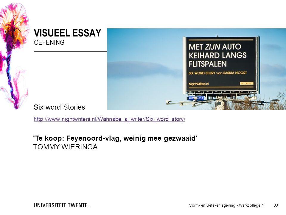 Six word Stories http://www.nightwriters.nl/Wannabe_a_writer/Six_word_story/ Vorm- en Betekenisgeving - Werkcollege 1 33 VISUEEL ESSAY OEFENING 'Te ko