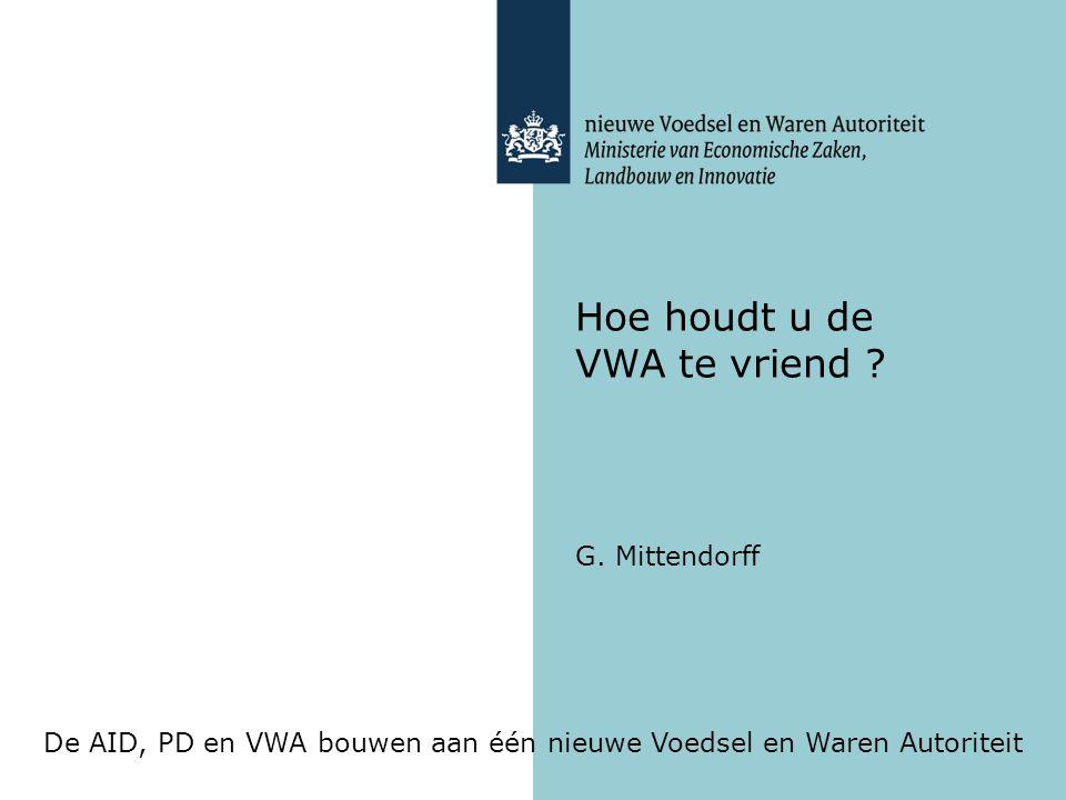 De AID, PD en VWA bouwen aan één nieuwe Voedsel en Waren Autoriteit Hoe houdt u de VWA te vriend ? G. Mittendorff
