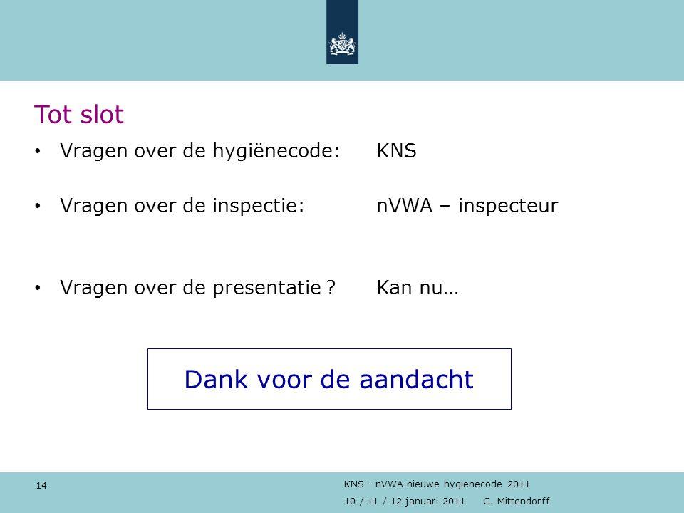 14 10 / 11 / 12 januari 2011 G. Mittendorff KNS - nVWA nieuwe hygienecode 2011 Tot slot Vragen over de hygiënecode:KNS Vragen over de inspectie: nVWA