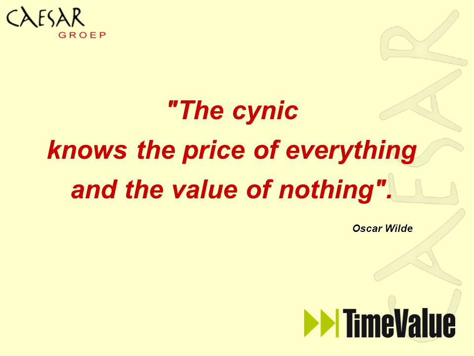 The cynic knows the price of everything and the value of nothing . Oscar Wilde