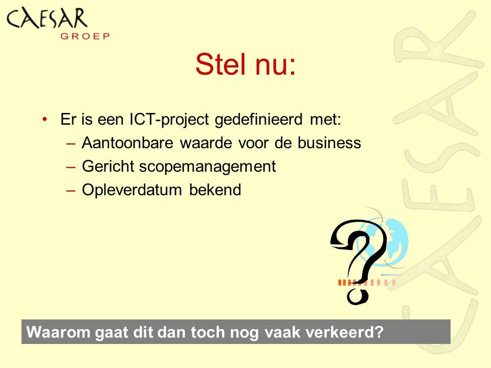 Stel nu: Er is een ICT-project gedefinieerd met: –Aantoonbare waarde voor de business –Gericht scopemanagement –Opleverdatum bekend Waarom gaat dit da
