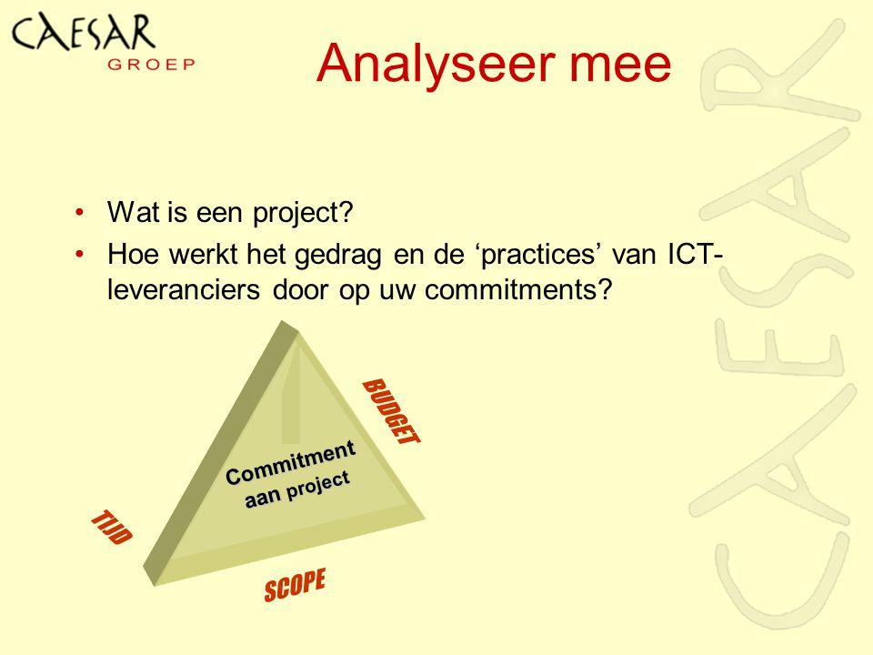 TIJD SCOPE BUDGET Commitment aan project Analyseer mee Wat is een project? Hoe werkt het gedrag en de 'practices' van ICT- leveranciers door op uw com