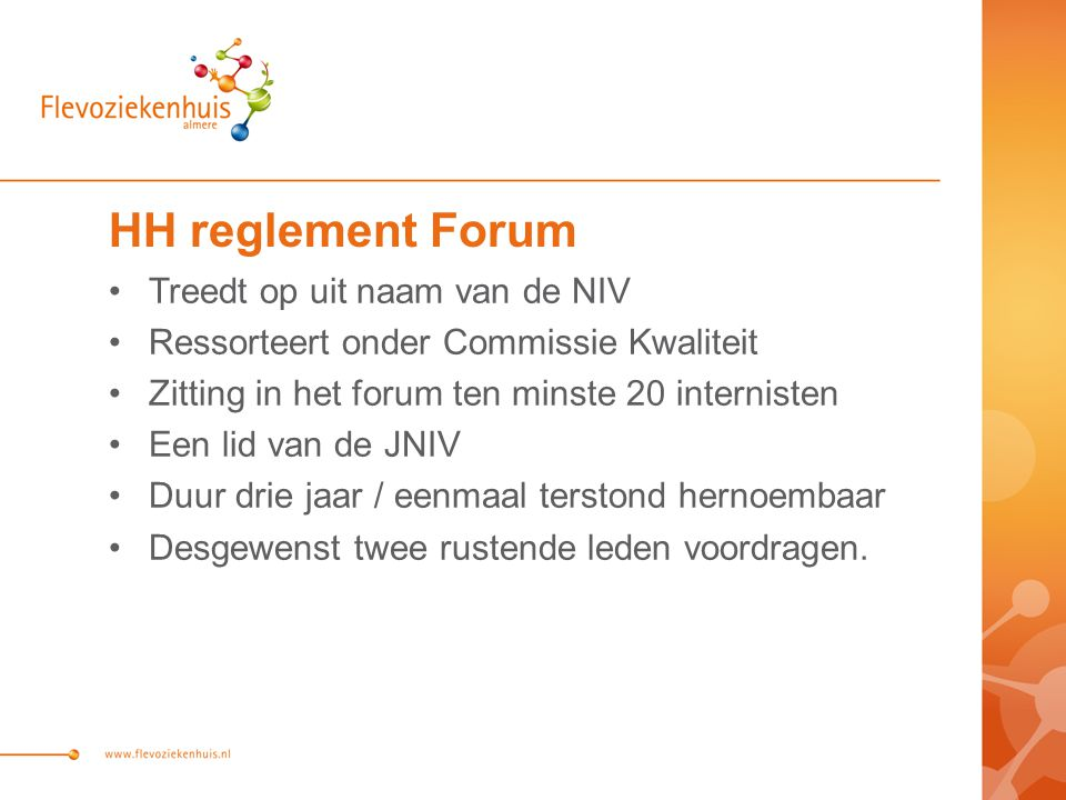 HH reglement Forum Treedt op uit naam van de NIV Ressorteert onder Commissie Kwaliteit Zitting in het forum ten minste 20 internisten Een lid van de JNIV Duur drie jaar / eenmaal terstond hernoembaar Desgewenst twee rustende leden voordragen.