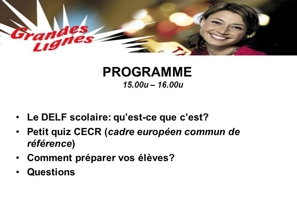 PROGRAMME 15.00u – 16.00u Le DELF scolaire: qu'est-ce que c'est? Petit quiz CECR (cadre européen commun de référence) Comment préparer vos élèves? Que