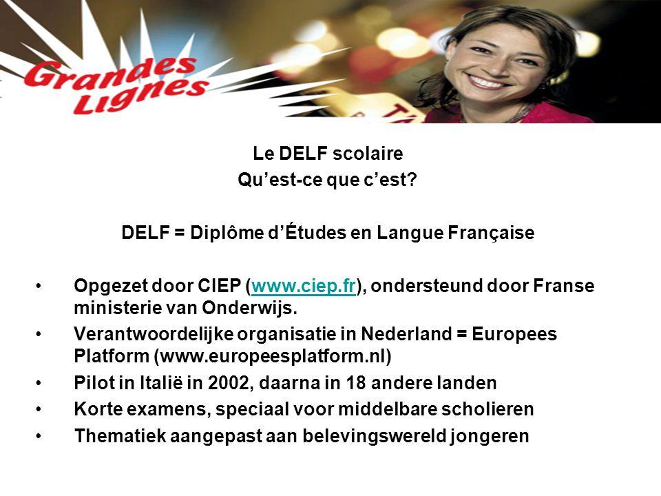 Le DELF scolaire Qu'est-ce que c'est? DELF = Diplôme d'Études en Langue Française Opgezet door CIEP (www.ciep.fr), ondersteund door Franse ministerie