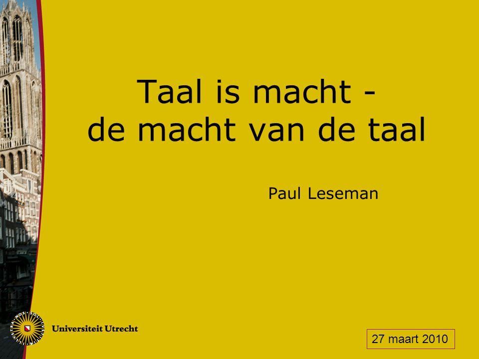 Taal is macht - de macht van de taal Paul Leseman 27 maart 2010
