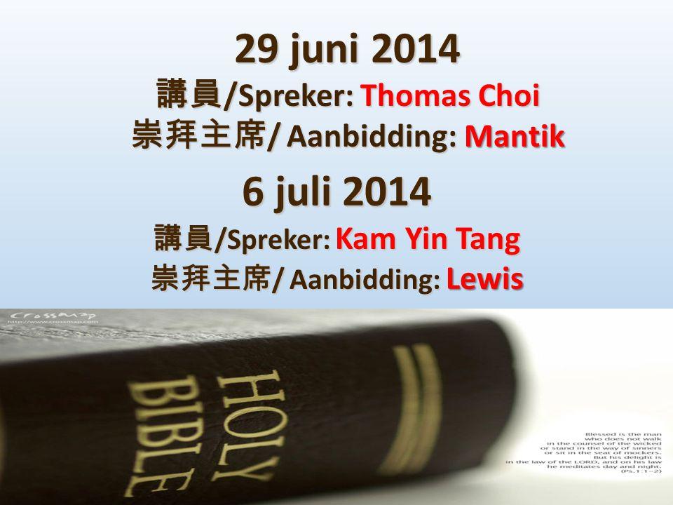 29 juni 2014 講員 /Spreker: Thomas Choi 崇拜主席 / Aanbidding:Mantik 崇拜主席 / Aanbidding: Mantik 6 juli 2014 講員 /Spreker: Kam Yin Tang 崇拜主席 / Aanbidding: Lewis