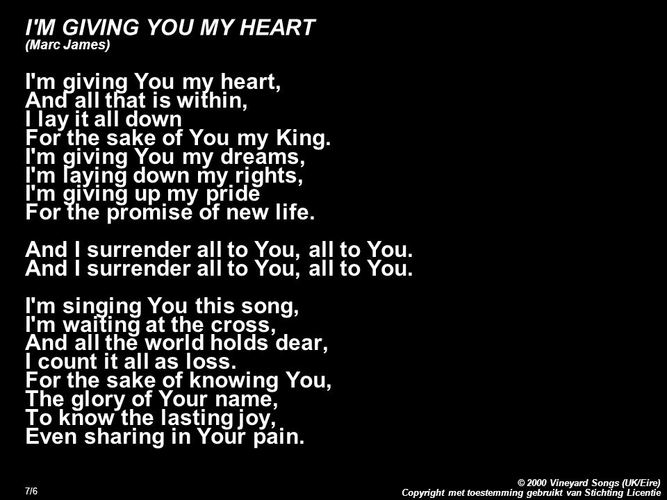 Copyright met toestemming gebruikt van Stichting Licentie © 2000 Vineyard Songs (UK/Eire) 7/6 I M GIVING YOU MY HEART (Marc James) I m giving You my heart, And all that is within, I lay it all down For the sake of You my King.
