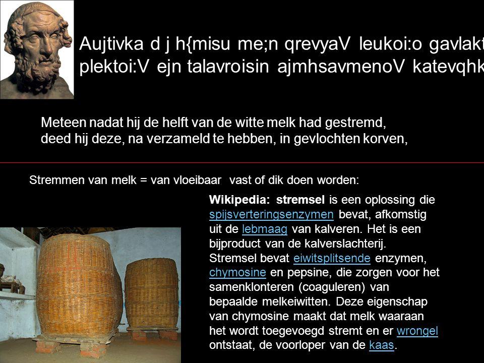 Aujtivka d j h{misu me;n qrevyaV leukoi:o gavlaktoV plektoi:V ejn talavroisin ajmhsavmenoV katevqhken, Meteen nadat hij de helft van de witte melk had gestremd, deed hij deze, na verzameld te hebben, in gevlochten korven, Stremmen van melk = van vloeibaar vast of dik doen worden: Wikipedia: stremsel is een oplossing die spijsverteringsenzymen bevat, afkomstig uit de lebmaag van kalveren.