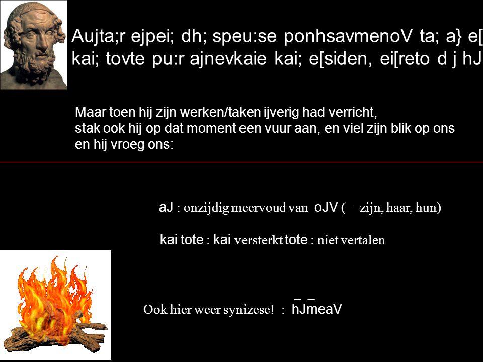 Aujta;r ejpei; dh; speu:se ponhsavmenoV ta; a} e[rga, kai; tovte pu:r ajnevkaie kai; e[siden, ei[reto d j hJmevaV` Maar toen hij zijn werken/taken ijverig had verricht, stak ook hij op dat moment een vuur aan, en viel zijn blik op ons en hij vroeg ons: _ _ Ook hier weer synizese.