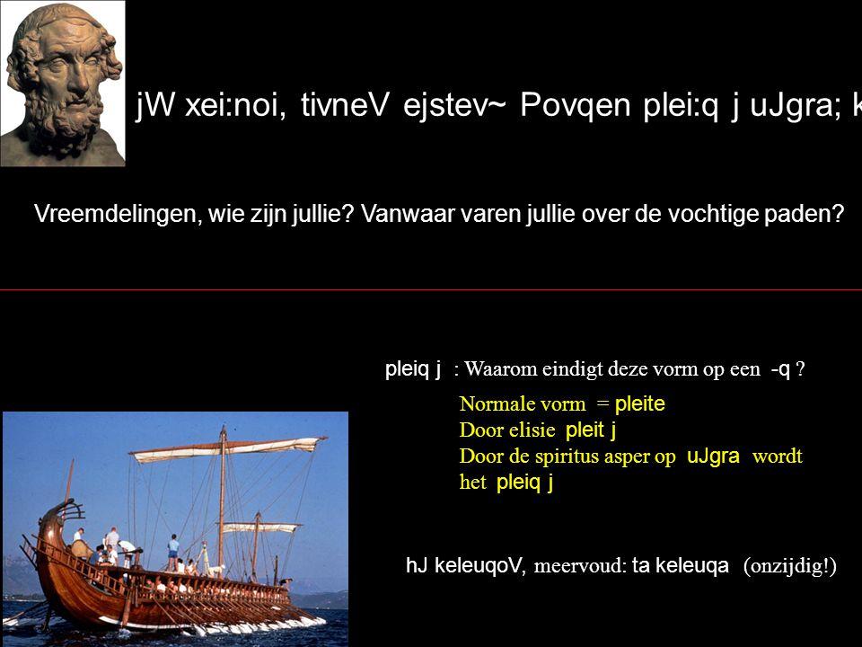 jW xei:noi, tivneV ejstev~ Povqen plei:q j uJgra; kevleuqa~ Vreemdelingen, wie zijn jullie.