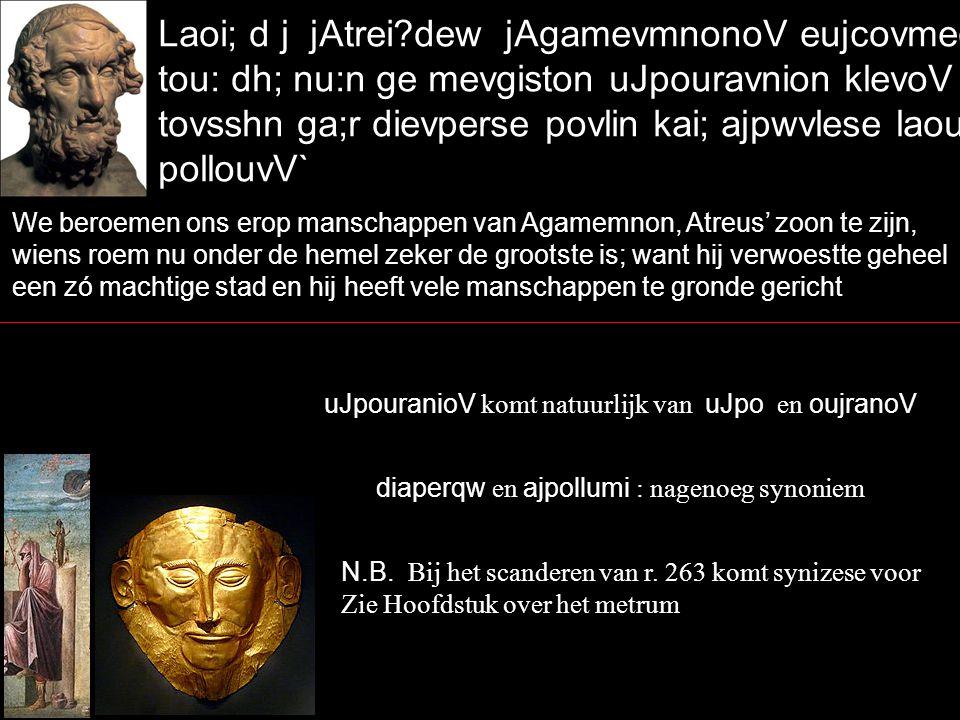 Laoi; d j jAtrei?dew jAgamevmnonoV eujcovmeq j ei\nai, tou: dh; nu:n ge mevgiston uJpouravnion klevoV ejstiv` tovsshn ga;r dievperse povlin kai; ajpwvlese laou;V pollouvV` We beroemen ons erop manschappen van Agamemnon, Atreus' zoon te zijn, wiens roem nu onder de hemel zeker de grootste is; want hij verwoestte geheel een zó machtige stad en hij heeft vele manschappen te gronde gericht uJpouranioV komt natuurlijk van uJpo en oujranoV diaperqw en ajpollumi : nagenoeg synoniem N.B.