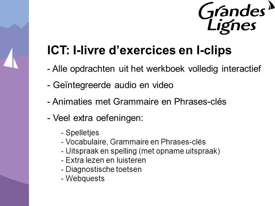 ICT: I-livre d'exercices en I-clips - Alle opdrachten uit het werkboek volledig interactief - Geïntegreerde audio en video - Animaties met Grammaire en Phrases-clés - Veel extra oefeningen: - Spelletjes - Vocabulaire, Grammaire en Phrases-clés - Uitspraak en spelling (met opname uitspraak) - Extra lezen en luisteren - Diagnostische toetsen - Webquests