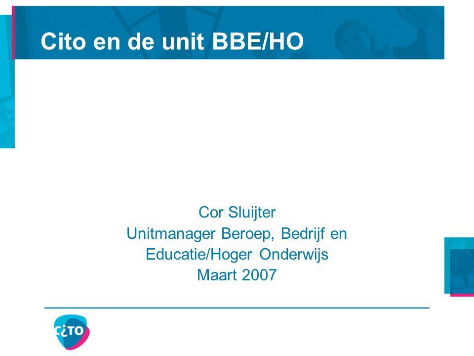 Cito en de unit BBE/HO Cor Sluijter Unitmanager Beroep, Bedrijf en Educatie/Hoger Onderwijs Maart 2007