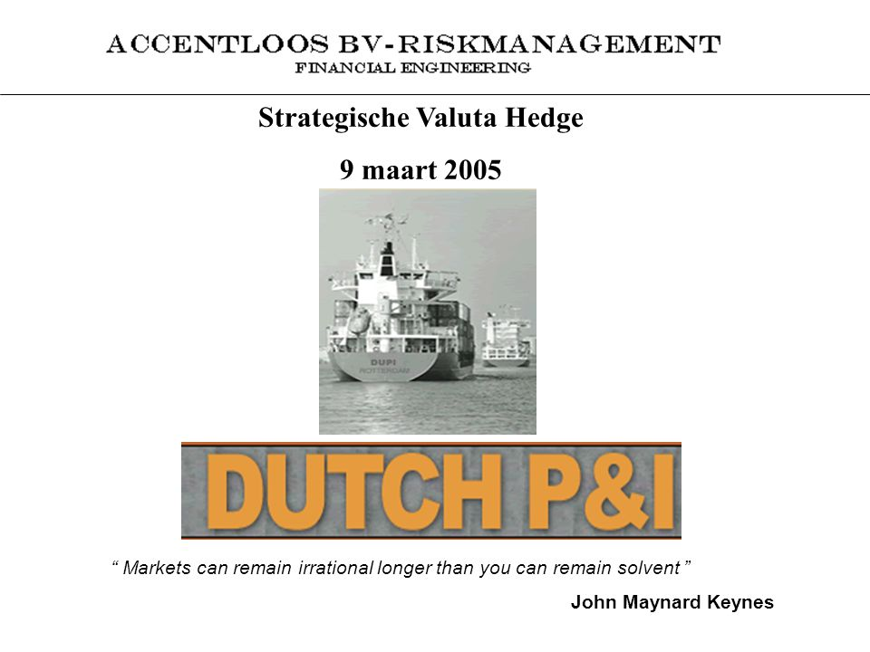 "Strategische Valuta Hedge 9 maart 2005 "" Markets can remain irrational longer than you can remain solvent "" John Maynard Keynes"