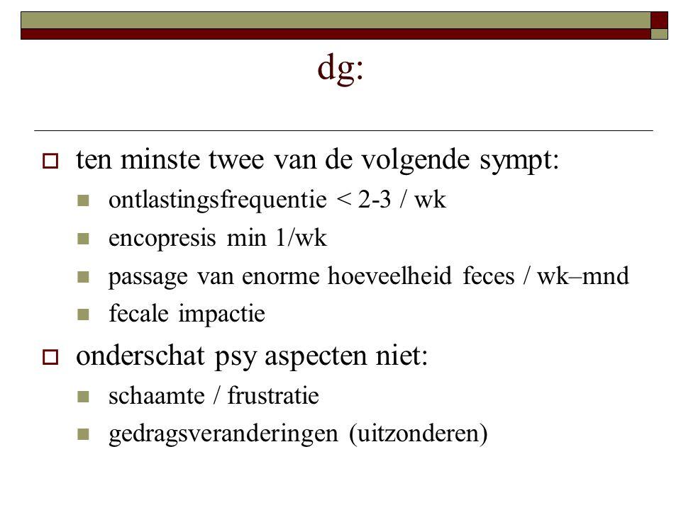 dg:  ten minste twee van de volgende sympt: ontlastingsfrequentie < 2-3 / wk encopresis min 1/wk passage van enorme hoeveelheid feces / wk–mnd fecale