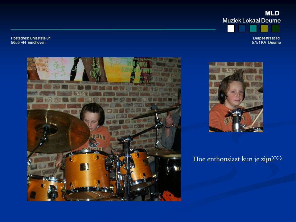 MLD Muziek Lokaal Deurne Postadres: Uniastate 81 Derpsestraat 1d 5655 HH Eindhoven 5751 KA Deurne Hoe enthousiast kun je zijn