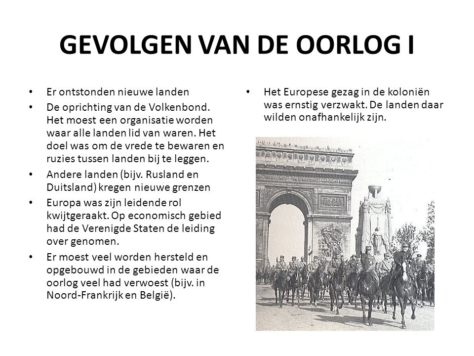 GEVOLGEN VAN DE OORLOG I Er ontstonden nieuwe landen De oprichting van de Volkenbond. Het moest een organisatie worden waar alle landen lid van waren.