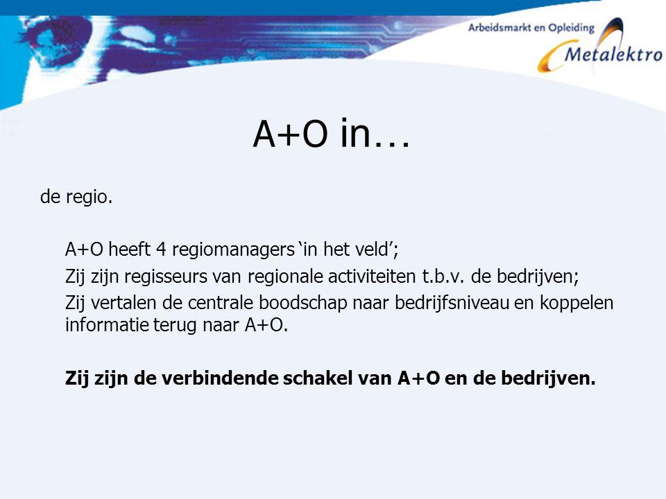 A+O in… de regio. A+O heeft 4 regiomanagers 'in het veld'; Zij zijn regisseurs van regionale activiteiten t.b.v. de bedrijven; Zij vertalen de central
