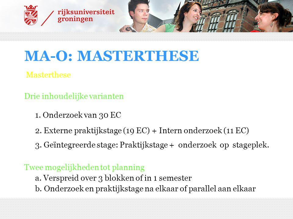 MA-O: MASTERTHESE Masterthese Drie inhoudelijke varianten 1. Onderzoek van 30 EC 2. Externe praktijkstage (19 EC) + Intern onderzoek (11 EC) 3. Geïnte