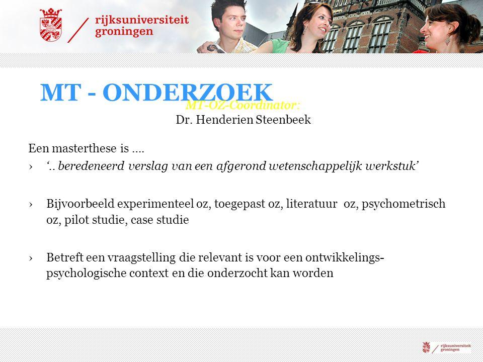 MT - ONDERZOEK MT-OZ-Coördinator: Dr. Henderien Steenbeek Een masterthese is …. ›'.. beredeneerd verslag van een afgerond wetenschappelijk werkstuk' ›