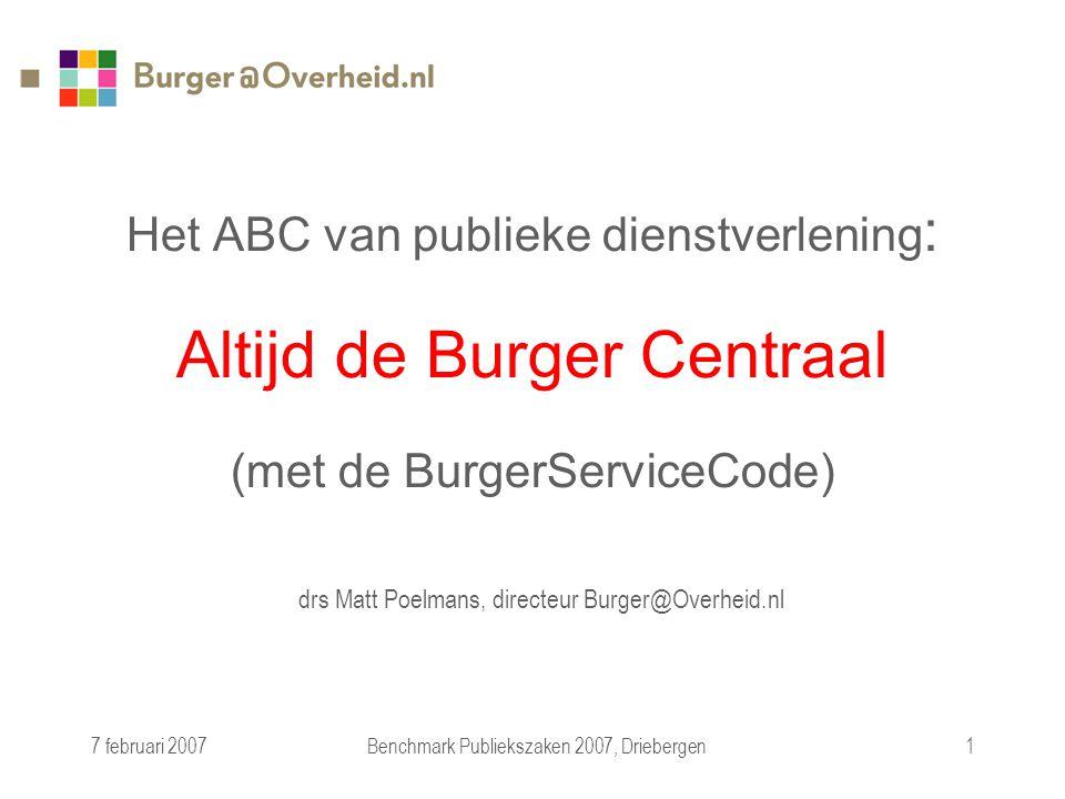 7 februari 2007Benchmark Publiekszaken 2007, Driebergen1 Het ABC van publieke dienstverlening : Altijd de Burger Centraal (met de BurgerServiceCode) drs Matt Poelmans, directeur Burger@Overheid.nl