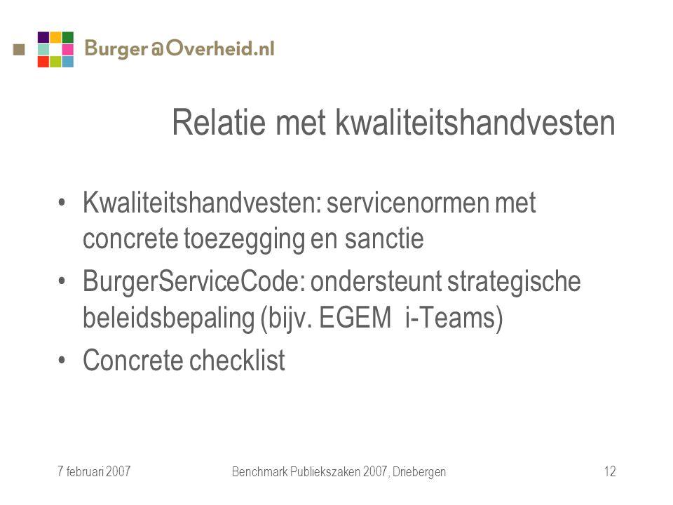 7 februari 2007Benchmark Publiekszaken 2007, Driebergen12 Relatie met kwaliteitshandvesten Kwaliteitshandvesten: servicenormen met concrete toezegging en sanctie BurgerServiceCode: ondersteunt strategische beleidsbepaling (bijv.