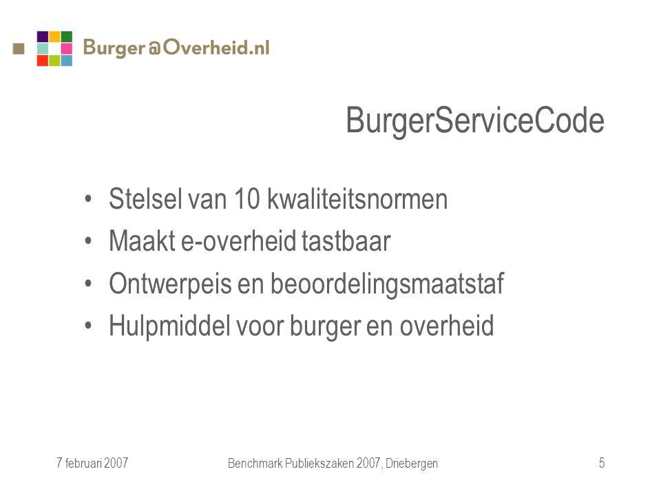 7 februari 2007Benchmark Publiekszaken 2007, Driebergen5 BurgerServiceCode Stelsel van 10 kwaliteitsnormen Maakt e-overheid tastbaar Ontwerpeis en beoordelingsmaatstaf Hulpmiddel voor burger en overheid
