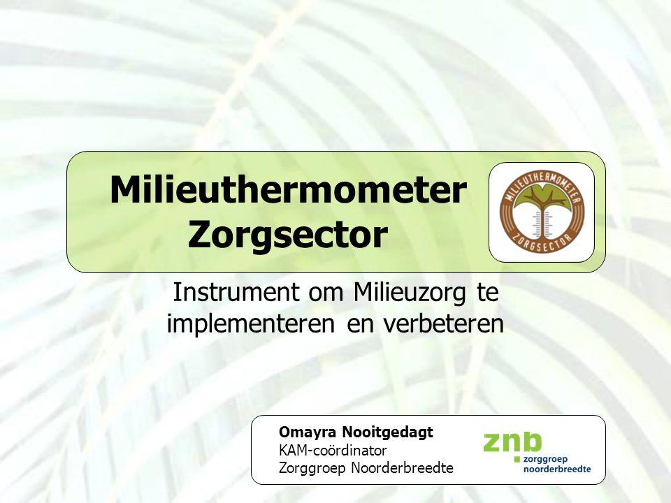 Milieuthermometer Zorgsector Instrument om Milieuzorg te implementeren en verbeteren Omayra Nooitgedagt KAM-coördinator Zorggroep Noorderbreedte