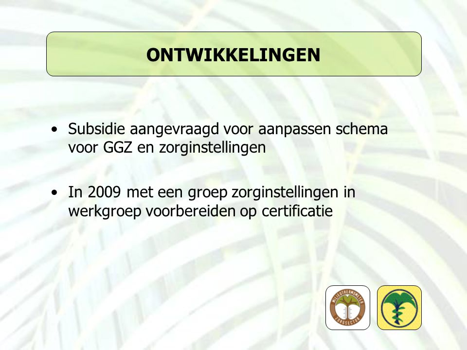 ONTWIKKELINGEN Subsidie aangevraagd voor aanpassen schema voor GGZ en zorginstellingen In 2009 met een groep zorginstellingen in werkgroep voorbereiden op certificatie