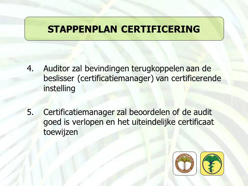 STAPPENPLAN CERTIFICERING 4.Auditor zal bevindingen terugkoppelen aan de beslisser (certificatiemanager) van certificerende instelling 5.Certificatiemanager zal beoordelen of de audit goed is verlopen en het uiteindelijke certificaat toewijzen